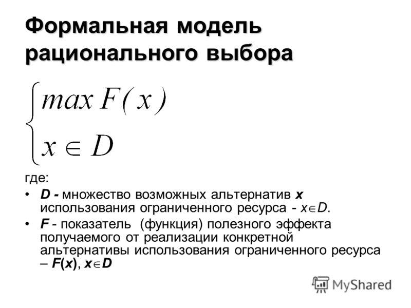 Формальная модель рационального выбора где: D - множество возможных альтернатив x использования ограниченного ресурса - x D. F - показатель (функция) полезного эффекта получаемого от реализации конкретной альтернативы использования ограниченного ресу