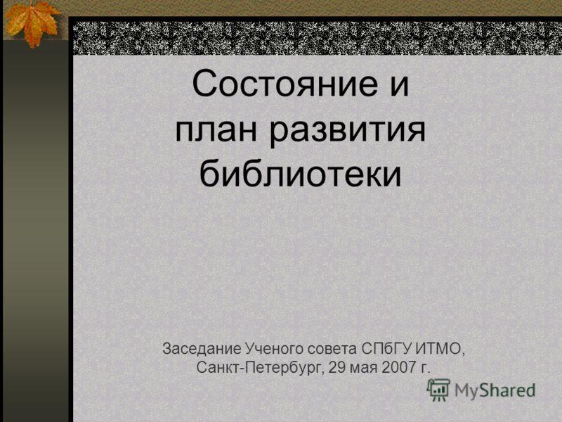 Состояние и план развития библиотеки Заседание Ученого совета СПбГУ ИТМО, Санкт-Петербург, 29 мая 2007 г.