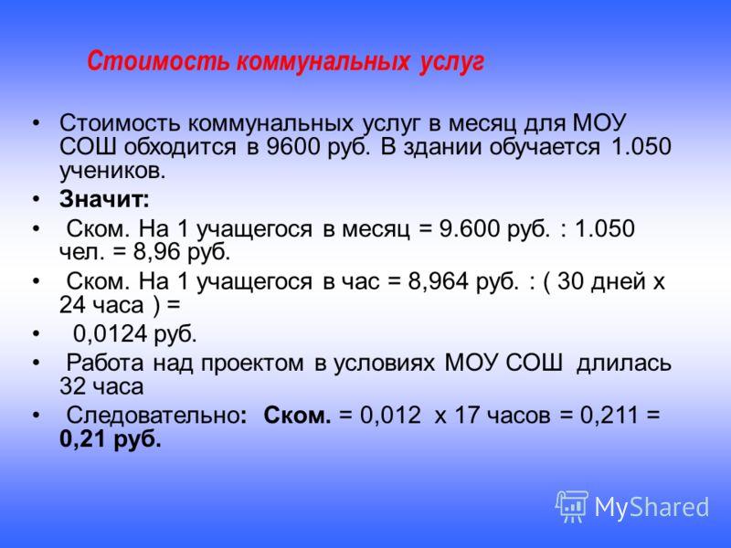 Стоимость коммунальных услуг в месяц для МОУ СОШ обходится в 9600 руб. В здании обучается 1.050 учеников. Значит: Ском. На 1 учащегося в месяц = 9.600 руб. : 1.050 чел. = 8,96 руб. Ском. На 1 учащегося в час = 8,964 руб. : ( 30 дней х 24 часа ) = 0,0