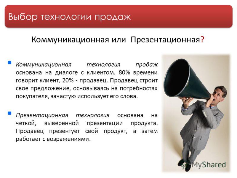 Выбор технологии продаж Коммуникационная технология продаж основана на диалоге с клиентом. 80% времени говорит клиент, 20% - продавец. Продавец строит свое предложение, основываясь на потребностях покупателя, зачастую использует его слова. Презентаци