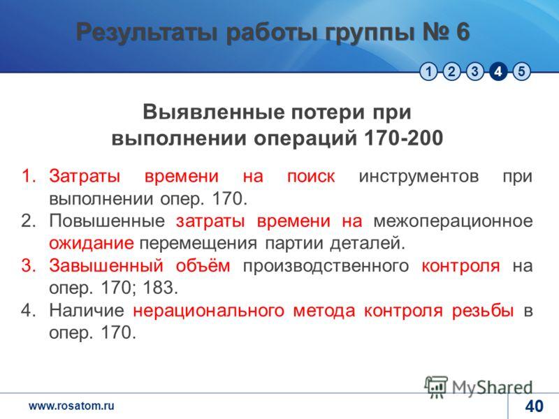 www.rosatom.ru 12345 40 Результаты работы группы 6 1.Затраты времени на поиск инструментов при выполнении опер. 170. 2.Повышенные затраты времени на межоперационное ожидание перемещения партии деталей. 3.Завышенный объём производственного контроля на