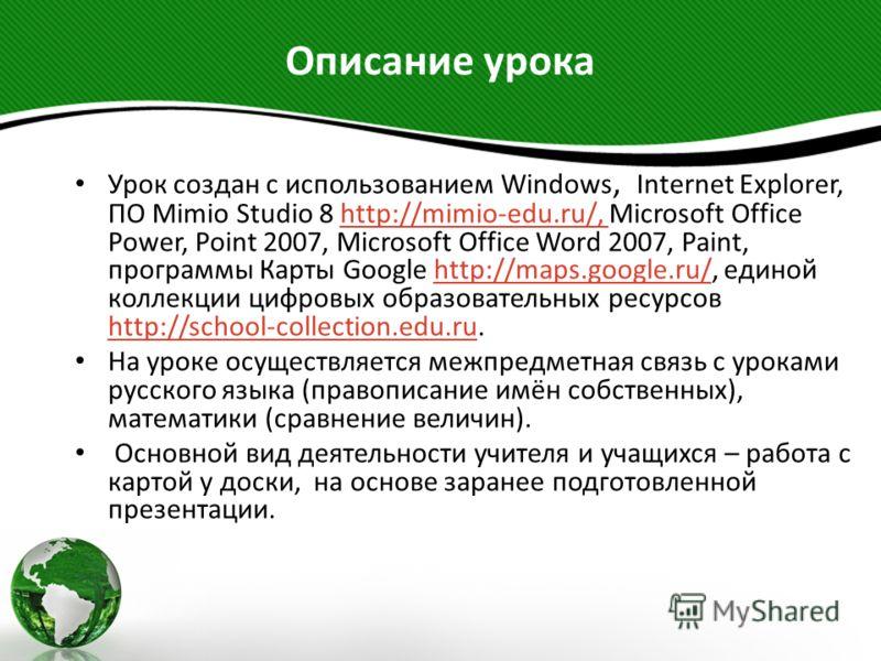 Описание урока Урок создан с использованием Windows, Internet Explorer, ПО Mimio Studio 8 http://mimio-edu.ru/, Microsoft Office Power, Point 2007, Microsoft Office Word 2007, Paint, программы Карты Google http://maps.google.ru/, единой коллекции циф