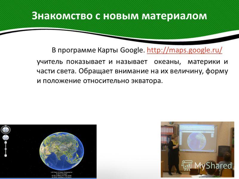 Знакомство с новым материалом В программе Карты Google. http://maps.google.ru/http://maps.google.ru/ учитель показывает и называет океаны, материки и части света. Обращает внимание на их величину, форму и положение относительно экватора.