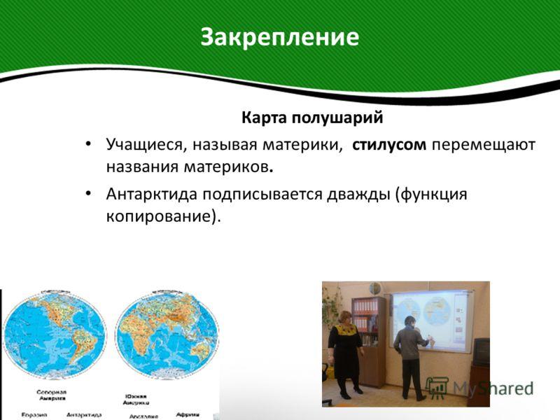 Закрепление Карта полушарий Учащиеся, называя материки, стилусом перемещают названия материков. Антарктида подписывается дважды (функция копирование).