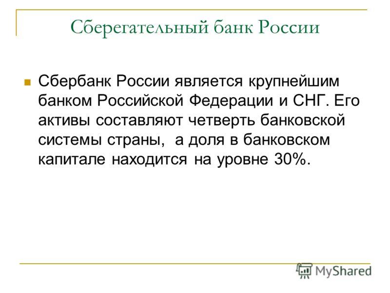 Сберегательный банк России Сбербанк России является крупнейшим банком Российской Федерации и СНГ. Его активы составляют четверть банковской системы страны, а доля в банковском капитале находится на уровне 30%.