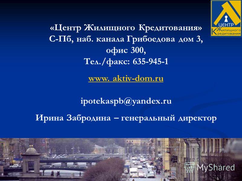 «Центр Жилищного Кредитования» С-Пб, наб. канала Грибоедова дом 3, офис 300, Тел./факс: 635-945-1 www. www. aktiv-dom.ru ipotekaspb@yandex.ru Ирина Забродина – генеральный директор
