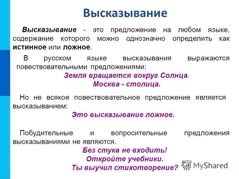 Высказывание - это предложение на любом языке, содержание которого можно однозначно определить как истинное или ложное. В русском языке высказывания выражаются повествовательными предложениями: Земля вращается вокруг Солнца. Москва - столица. Побудит
