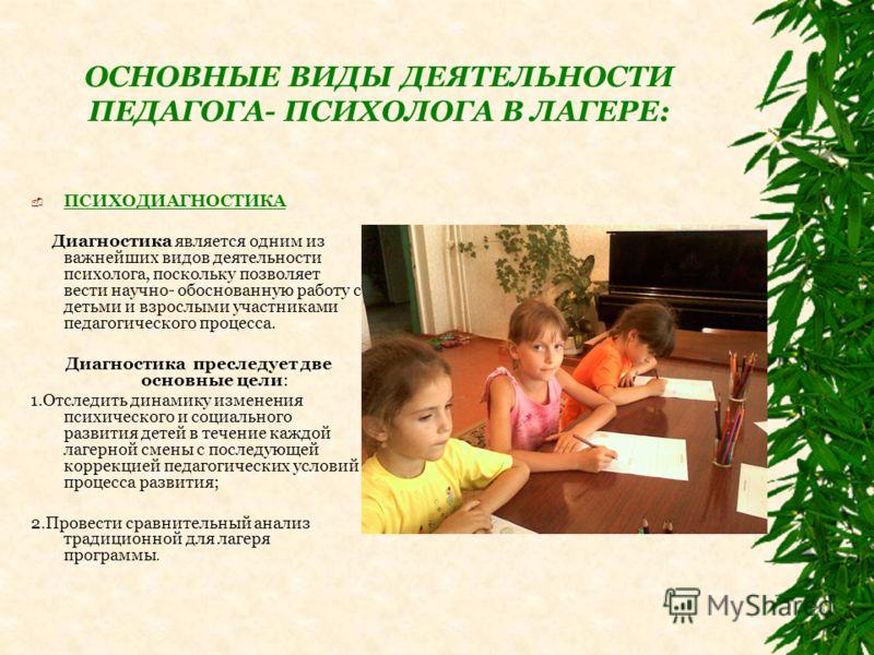 ОСНОВНЫЕ ВИДЫ ДЕЯТЕЛЬНОСТИ ПЕДАГОГА- ПСИХОЛОГА В ЛАГЕРЕ: ПСИХОДИАГНОСТИКА Диагностика является одним из важнейших видов деятельности психолога, поскольку позволяет вести научно- обоснованную работу с детьми и взрослыми участниками педагогического про