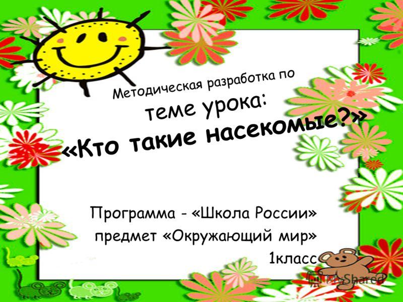 Методическая разработка по теме урока: «Кто такие насекомые?» Программа - «Школа России» предмет «Окружающий мир» 1класс