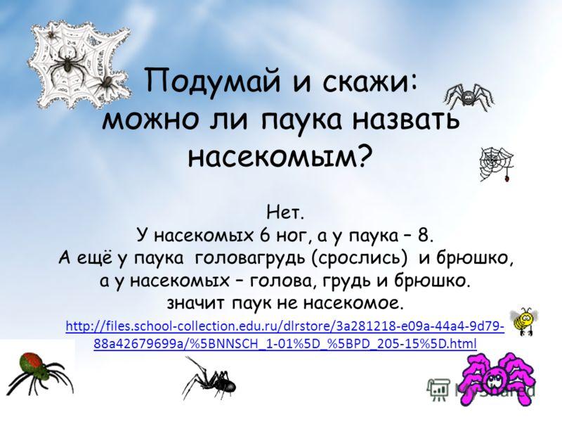 Подумай и скажи: можно ли паука назвать насекомым? Нет. У насекомых 6 ног, а у паука – 8. А ещё у паука головагрудь (срослись) и брюшко, а у насекомых – голова, грудь и брюшко. значит паук не насекомое. http://files.school-collection.edu.ru/dlrstore/