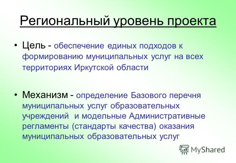 Региональный уровень проекта Цель - обеспечение единых подходов к формированию муниципальных услуг на всех территориях Иркутской области Механизм - определение Базового перечня муниципальных услуг образовательных учреждений и модельные Административн
