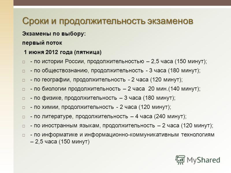 Сроки и продолжительность экзаменов Экзамены по выбору: первый поток 1 июня 2012 года (пятница) - по истории России, продолжительностью – 2,5 часа (150 минут); - по обществознанию, продолжительность - 3 часа (180 минут); - по географии, продолжительн