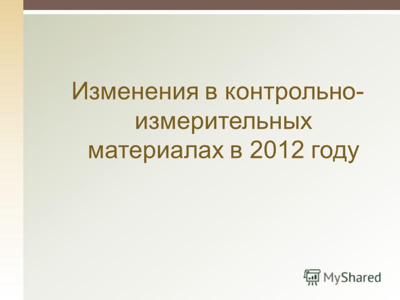 Изменения в контрольно- измерительных материалах в 2012 году
