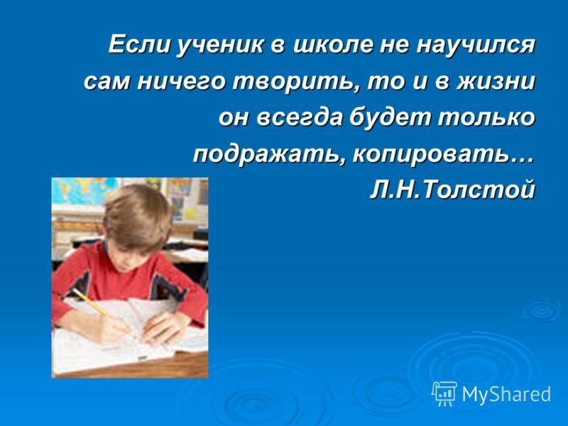 Если ученик в школе не научился сам ничего творить, то и в жизни он всегда будет только подражать, копировать… Л.Н.Толстой