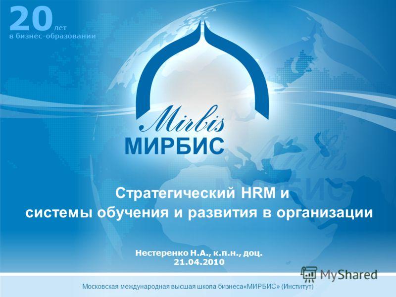 Нестеренко Н.А., к.п.н., доц. 21.04.2010 Стратегический HRM и системы обучения и развития в организации 20 лет в бизнес-образовании Московская международная высшая школа бизнеса«МИРБИС» (Институт)