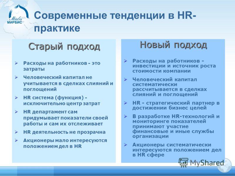 Старый подход Расходы на работников - это затраты Человеческий капитал не учитывается в сделках слияний и поглощений HR система (функция) - исключительно центр затрат HR департамент сам придумывает показатели своей работы и сам их отслеживает HR деят