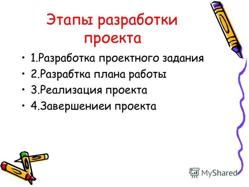 Этапы разработки проекта 1.Разработка проектного задания 2.Разрабтка плана работы 3.Реализация проекта 4.Завершениеи проекта