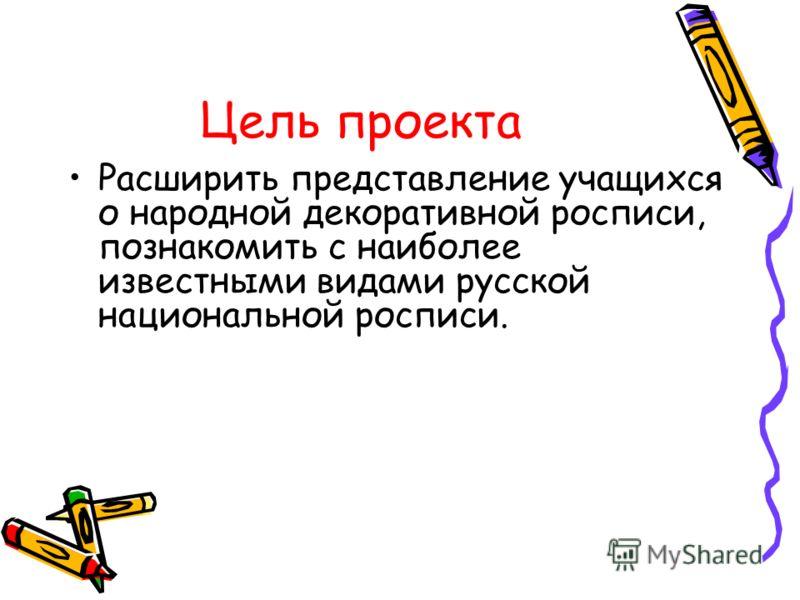Цель проекта Расширить представление учащихся о народной декоративной росписи, познакомить с наиболее известными видами русской национальной росписи.