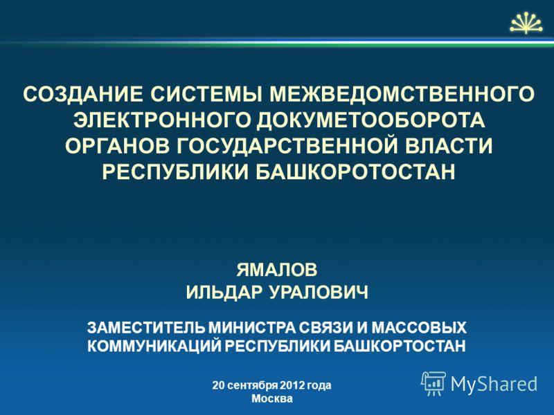 СОЗДАНИЕ СИСТЕМЫ МЕЖВЕДОМСТВЕННОГО ЭЛЕКТРОННОГО ДОКУМЕТООБОРОТА ОРГАНОВ ГОСУДАРСТВЕННОЙ ВЛАСТИ РЕСПУБЛИКИ БАШКОРОТОСТАН 20 сентября 2012 года Москва ЗАМЕСТИТЕЛЬ МИНИСТРА СВЯЗИ И МАССОВЫХ КОММУНИКАЦИЙ РЕСПУБЛИКИ БАШКОРТОСТАН ЯМАЛОВ ИЛЬДАР УРАЛОВИЧ