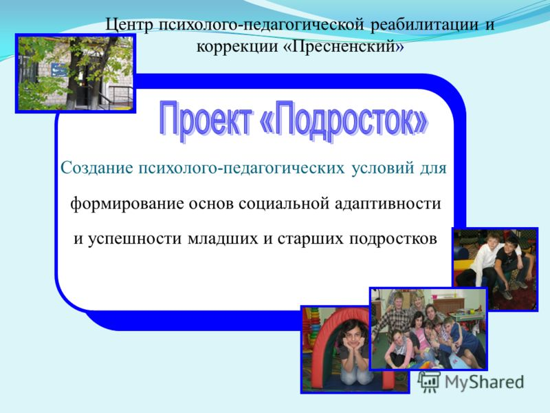 Создание психолого-педагогических условий для формирование основ социальной адаптивности и успешности младших и старших подростков Центр психолого-педагогической реабилитации и коррекции «Пресненский»