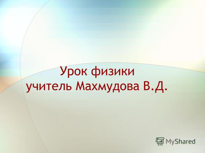Урок физики учитель Махмудова В.Д.