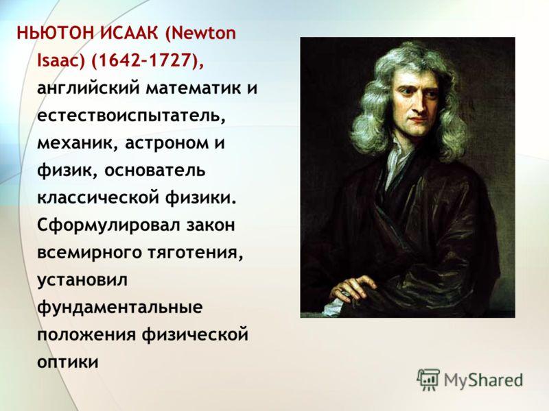 НЬЮТОН ИСААК (Newton Isaac) (1642–1727), английский математик и естествоиспытатель, механик, астроном и физик, основатель классической физики. Сформулировал закон всемирного тяготения, установил фундаментальные положения физической оптики