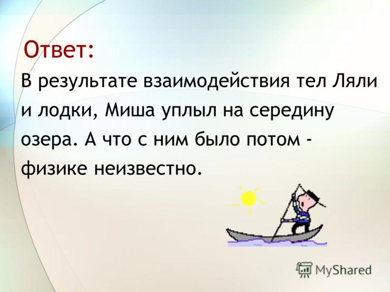 Ответ: В результате взаимодействия тел Ляли и лодки, Миша уплыл на середину озера. А что с ним было потом - физике неизвестно.