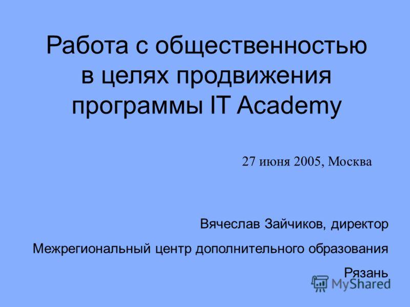 Работа с общественностью в целях продвижения программы IT Academy Вячеслав Зайчиков, директор Межрегиональный центр дополнительного образования Рязань 27 июня 2005, Москва