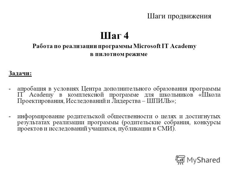 Шаги продвижения Шаг 4 Работа по реализации программы Microsoft IT Academy в пилотном режиме Задачи: -апробация в условиях Центра дополнительного образования программы IT Academy в комплексной программе для школьников «Школа Проектирования, Исследова