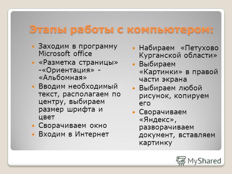 Этапы работы с компьютером: Заходим в программу Microsoft office «Разметка страницы» -«Ориентация» - «Альбомная» Вводим необходимый текст, располагаем по центру, выбираем размер шрифта и цвет Сворачиваем окно Входим в Интернет Набираем «Петухово Кург