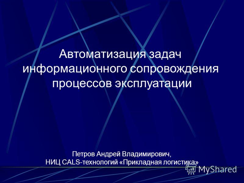 Петров Андрей Владимирович, НИЦ CALS-технологий «Прикладная логистика» Автоматизация задач информационного сопровождения процессов эксплуатации
