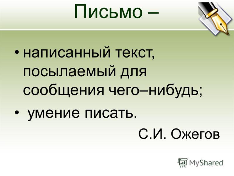 Письмо – написанный текст, посылаемый для сообщения чего–нибудь; умение писать. С.И. Ожегов