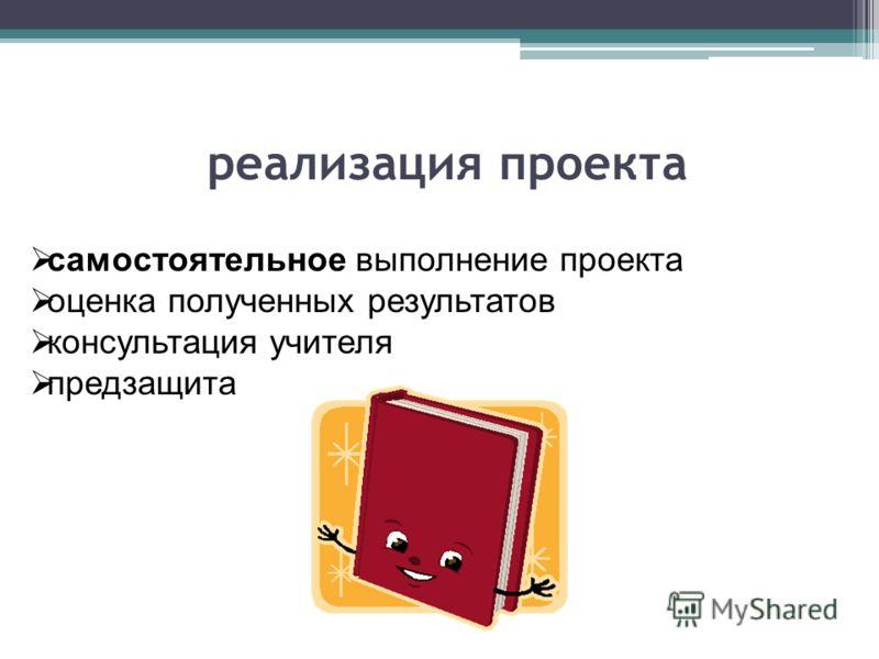 реализация проекта самостоятельное выполнение проекта оценка полученных результатов консультация учителя предзащита