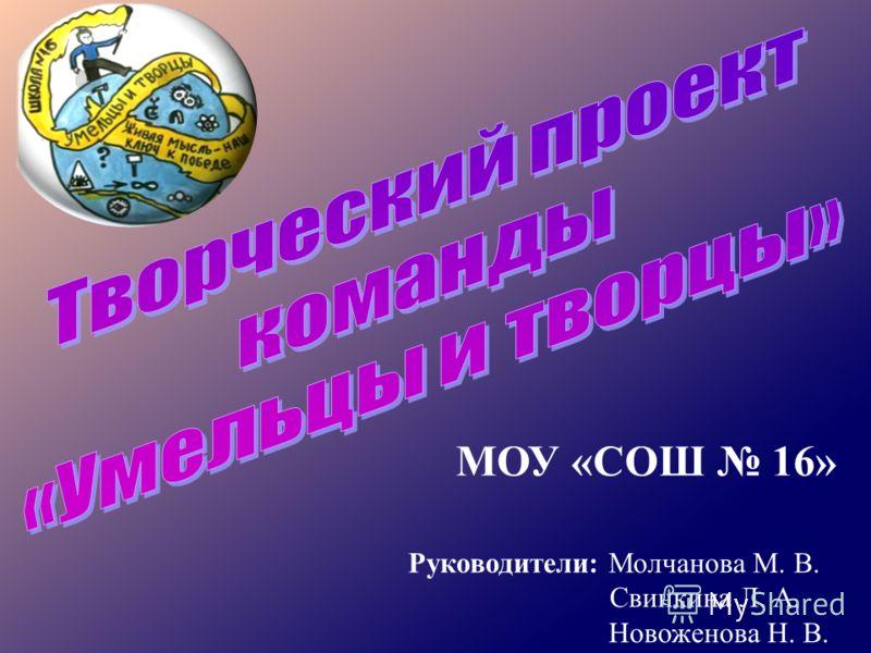 МОУ «СОШ 16» Руководители: Молчанова М. В. Свинкина Л. А. Новоженова Н. В.