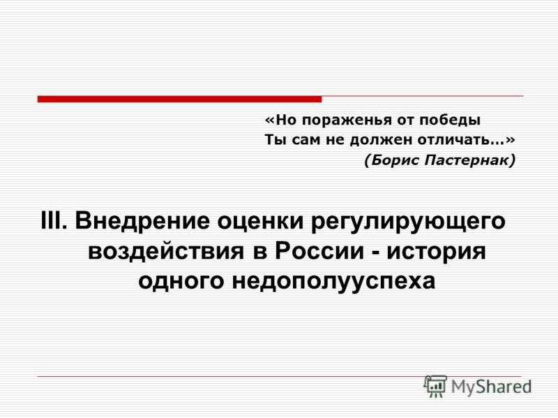 «Но пораженья от победы Ты сам не должен отличать…» (Борис Пастернак) III. Внедрение оценки регулирующего воздействия в России - история одного недополууспеха