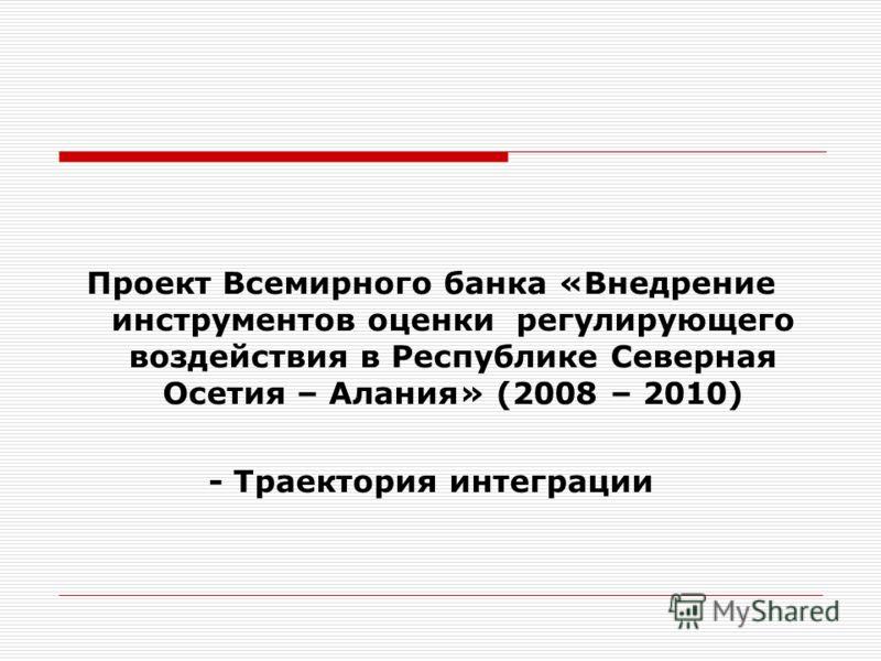 Проект Всемирного банка «Внедрение инструментов оценки регулирующего воздействия в Республике Северная Осетия – Алания» (2008 – 2010) - Траектория интеграции