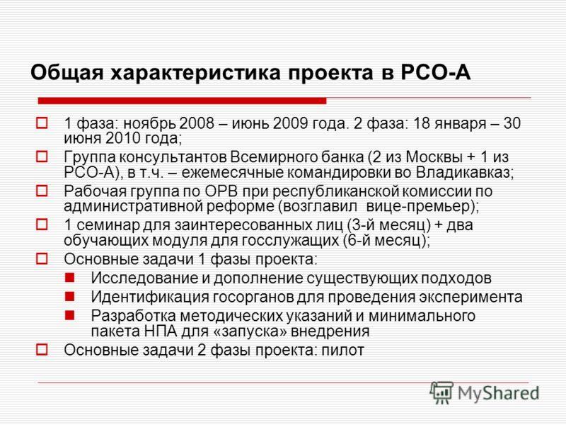 Общая характеристика проекта в РСО-А 1 фаза: ноябрь 2008 – июнь 2009 года. 2 фаза: 18 января – 30 июня 2010 года; Группа консультантов Всемирного банка (2 из Москвы + 1 из РСО-А), в т.ч. – ежемесячные командировки во Владикавказ; Рабочая группа по ОР