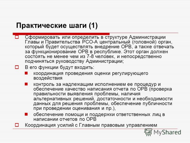Практические шаги (1) Сформировать или определить в структуре Администрации Главы и Правительства РСО-А центральный (головной) орган, который будет осуществлять внедрение ОРВ, а также отвечать за функционирование ОРВ в республике. Этот орган должен с