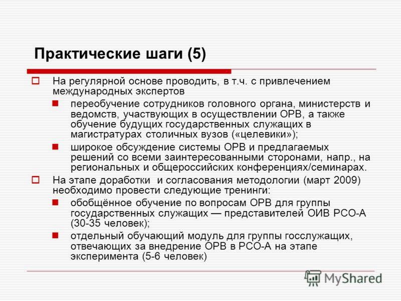 Практические шаги (5) На регулярной основе проводить, в т.ч. с привлечением международных экспертов переобучение сотрудников головного органа, министерств и ведомств, участвующих в осуществлении ОРВ, а также обучение будущих государственных служащих