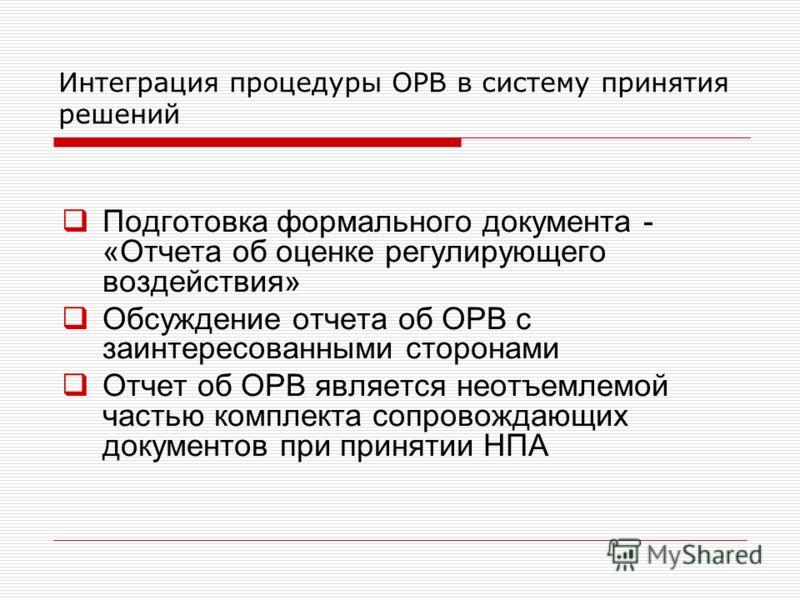 Интеграция процедуры ОРВ в систему принятия решений Подготовка формального документа - «Отчета об оценке регулирующего воздействия» Обсуждение отчета об ОРВ с заинтересованными сторонами Отчет об ОРВ является неотъемлемой частью комплекта сопровождаю
