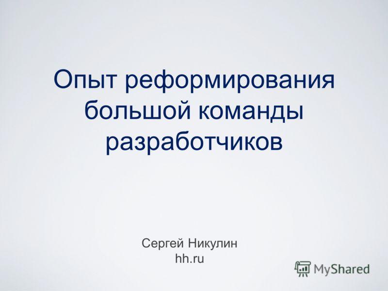 Опыт реформирования большой команды разработчиков Сергей Никулин hh.ru