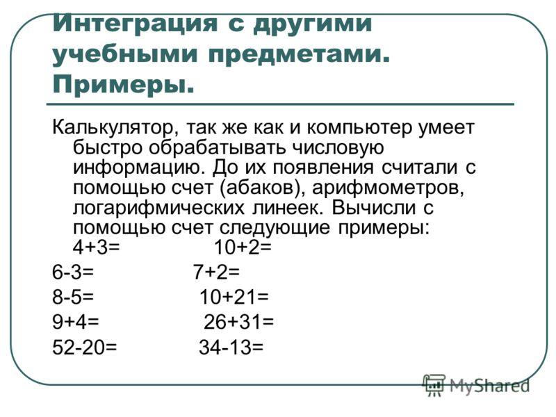 Интеграция с другими учебными предметами. Примеры. Калькулятор, так же как и компьютер умеет быстро обрабатывать числовую информацию. До их появления считали с помощью счет (абаков), арифмометров, логарифмических линеек. Вычисли с помощью счет следую