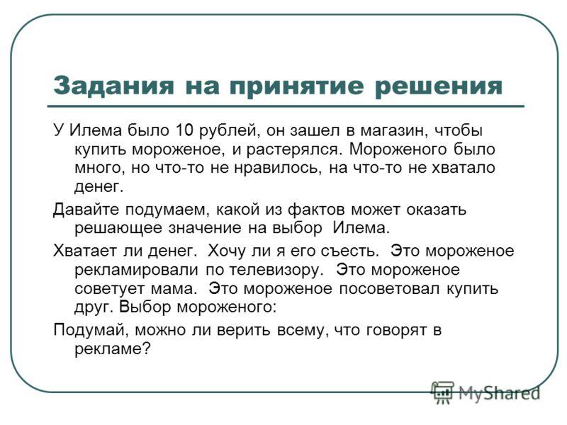 Задания на принятие решения У Илема было 10 рублей, он зашел в магазин, чтобы купить мороженое, и растерялся. Мороженого было много, но что-то не нравилось, на что-то не хватало денег. Давайте подумаем, какой из фактов может оказать решающее значение