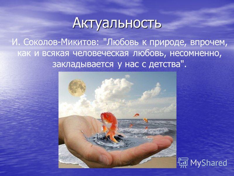 Актуальность И. Соколов-Микитов: Любовь к природе, впрочем, как и всякая человеческая любовь, несомненно, закладывается у нас с детства.