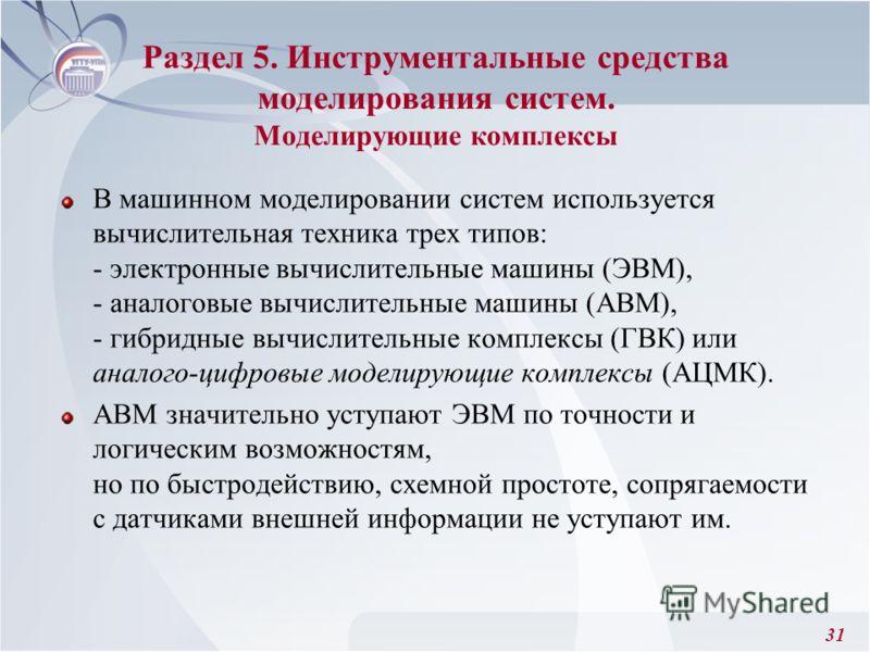 31 Раздел 5. Инструментальные средства моделирования систем. Моделирующие комплексы В машинном моделировании систем используется вычислительная техника трех типов: - электронные вычислительные машины (ЭВМ), - аналоговые вычислительные машины (АВМ), -