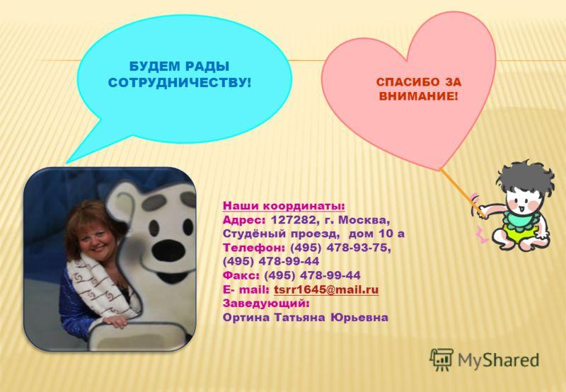 СПАСИБО ЗА ВНИМАНИЕ! Наши координаты: Адрес: 127282, г. Москва, Студёный проезд, дом 10 а Телефон: (495) 478-93-75, (495) 478-99-44 Факс: (495) 478-99-44 Е- mail: tsrr1645@mail.rutsrr1645@mail.ru Заведующий: Ортина Татьяна Юрьевна БУДЕМ РАДЫ СОТРУДНИ