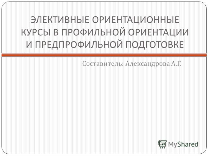 ЭЛЕКТИВНЫЕ ОРИЕНТАЦИОННЫЕ КУРСЫ В ПРОФИЛЬНОЙ ОРИЕНТАЦИИ И ПРЕДПРОФИЛЬНОЙ ПОДГОТОВКЕ Составитель : Александрова А. Г.
