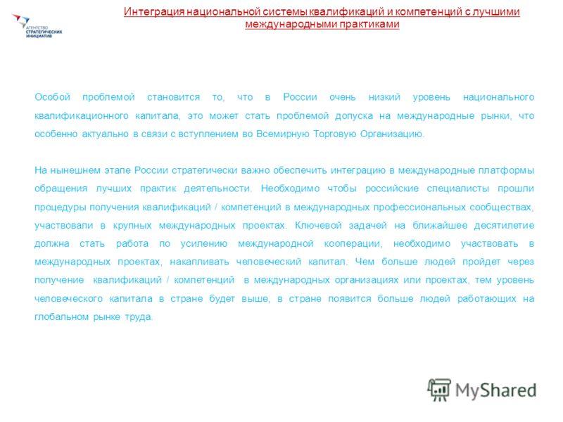 Интеграция национальной системы квалификаций и компетенций с лучшими международными практиками Особой проблемой становится то, что в России очень низкий уровень национального квалификационного капитала, это может стать проблемой допуска на международ