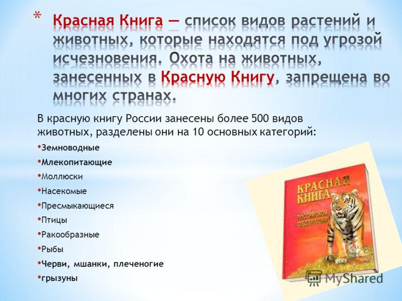 В красную книгу России занесены более 500 видов животных, разделены они на 10 основных категорий: Земноводные Млекопитающие Моллюски Насекомые Пресмыкающиеся Птицы Ракообразные Рыбы Черви, мшанки, плеченогие грызуны