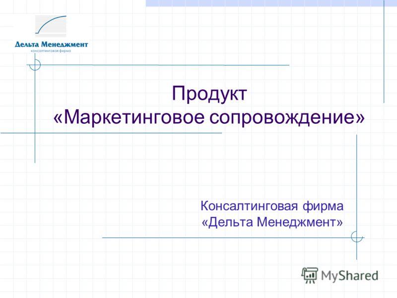 Продукт «Маркетинговое сопровождение» Консалтинговая фирма «Дельта Менеджмент»